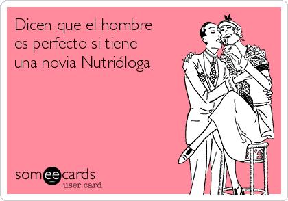 Dicen que el hombre  es perfecto si tiene una novia Nutrióloga