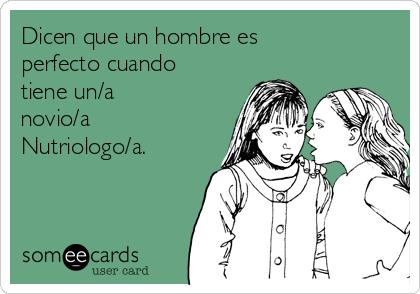 Dicen que un hombre es perfecto cuando tiene un/a novio/a Nutriologo/a.