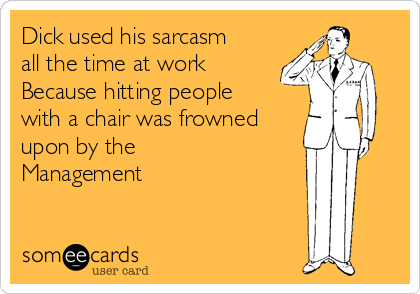 Dick used his sarcasm all the time at work Because hitting people with a chair was frowned upon by the Management