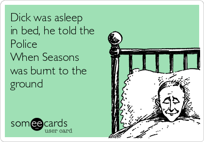 Dick was asleep in bed, he told the Police When Seasons was burnt to the ground