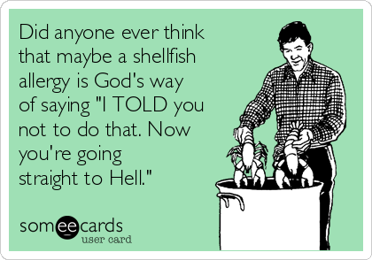 """Did anyone ever think that maybe a shellfish allergy is God's way of saying """"I TOLD you not to do that. Now you're going straight to Hell."""""""