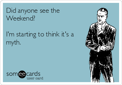 Did anyone see the Weekend?  I'm starting to think it's a myth.