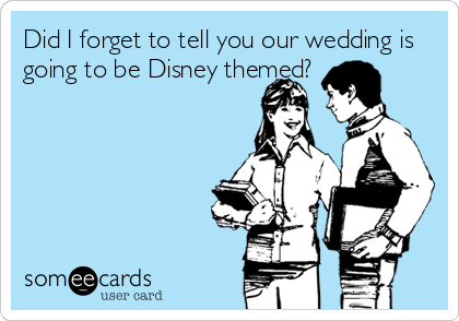 Did I forget to tell you our wedding is going to be Disney themed?