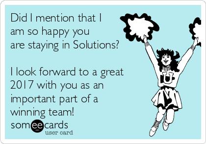 Did I mention that I am so happy you are staying in Solutions?  I look forward to a great 2017 with you as an important part of a winning team!
