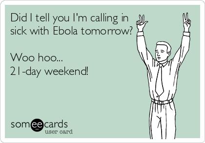 Did I tell you I'm calling in sick with Ebola tomorrow?  Woo hoo... 21-day weekend!