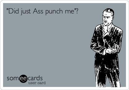 """""""Did just Ass punch me""""?"""