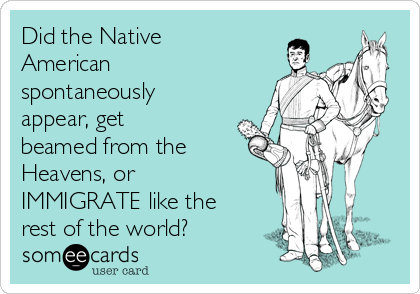 Did the Native American spontaneously appear, get beamed from the Heavens, or IMMIGRATE like the rest of the world?