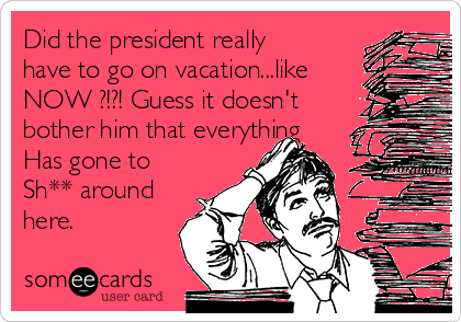Did the president really have to go on vacation...like NOW ?!?! Guess it doesn't bother him that everything Has gone to Sh** around here.