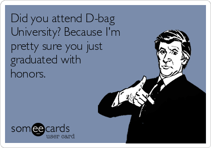 Did you attend D-bag  University? Because I'm pretty sure you just graduated with honors.