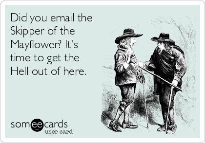 Did you email the Skipper of the  Mayflower? It's time to get the Hell out of here.