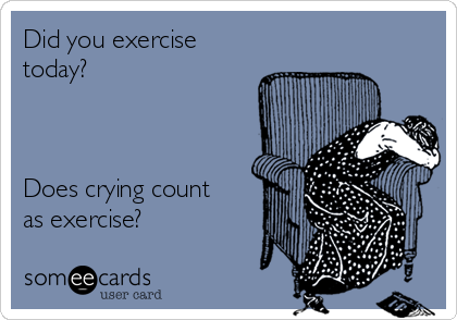 Did you exercise today?    Does crying count as exercise?