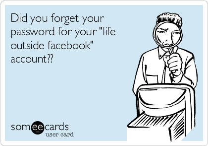 """Did you forget your password for your """"life outside facebook"""" account??"""