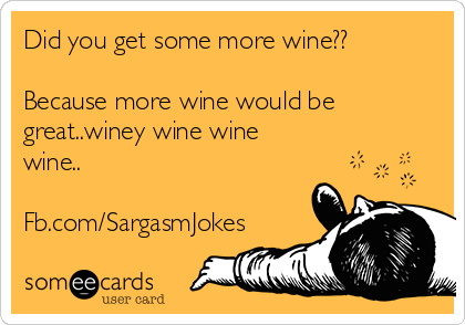 Did you get some more wine??  Because more wine would be great..winey wine wine wine..  Fb.com/SargasmJokes