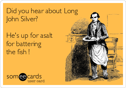 Did you hear about Long  John Silver?  He's up for asalt  for battering  the fish !