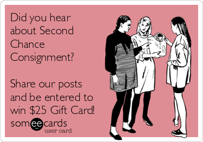 Did you hear about Second Chance Consignment?    Share our posts and be entered to win $25 Gift Card!