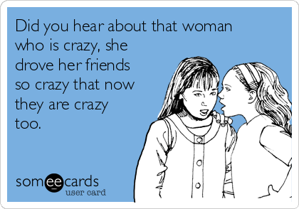 Did you hear about that woman who is crazy, she drove her friends so crazy that now they are crazy too.