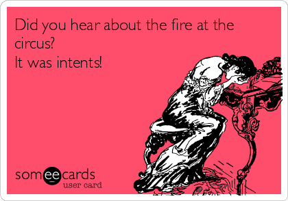 Did you hear about the fire at the circus? It was intents!