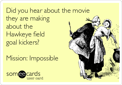 Did you hear about the movie they are making about the Hawkeye field goal kickers?  Mission: Impossible