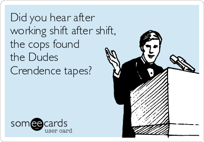Did you hear after working shift after shift, the cops found the Dudes Crendence tapes?