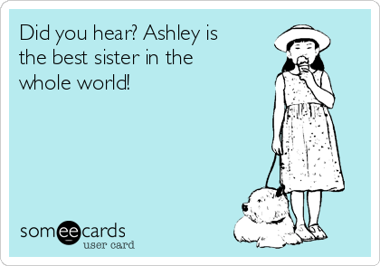 Did you hear? Ashley is the best sister in the whole world!