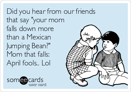 "Did you hear from our friends that say ""your mom falls down more than a Mexican Jumping Bean?"" Mom that falls: April fools.. Lol"