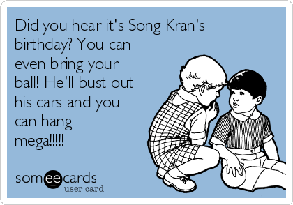 Did you hear it's Song Kran's birthday? You can even bring your ball! He'll bust out his cars and you can hang mega!!!!!