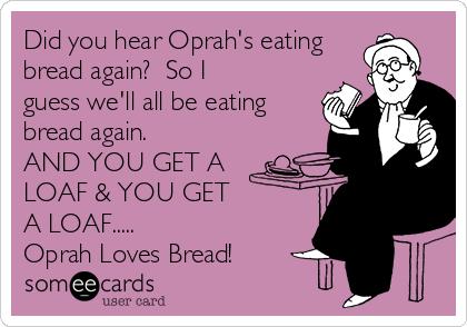 Did you hear Oprah's eating bread again?  So I guess we'll all be eating bread again.  AND YOU GET A LOAF & YOU GET  A LOAF.....   Oprah Loves Bread!