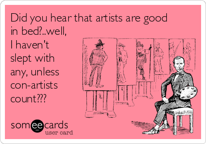Did you hear that artists are good in bed?..well, I haven't  slept with any, unless  con-artists  count???