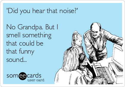 'Did you hear that noise?'  No Grandpa. But I smell something that could be that funny sound...