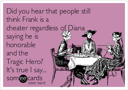 Did you hear that people still think Frank is a cheater regardless of Diana saying he is honorable and the Tragic Hero? It's true I say...