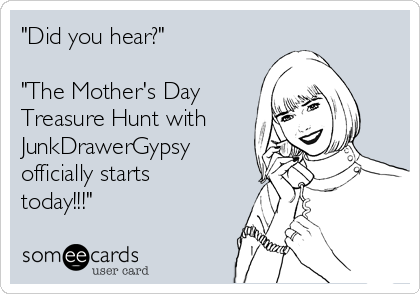 """""""Did you hear?""""  """"The Mother's Day Treasure Hunt with  JunkDrawerGypsy officially starts today!!!"""""""