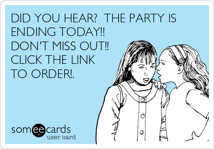 DID YOU HEAR?  THE PARTY IS ENDING TODAY!!  DON'T MISS OUT!! CLICK THE LINK TO ORDER!.