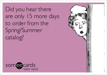 Did you hear there are only 15 more days to order from the Spring/Summer catalog?