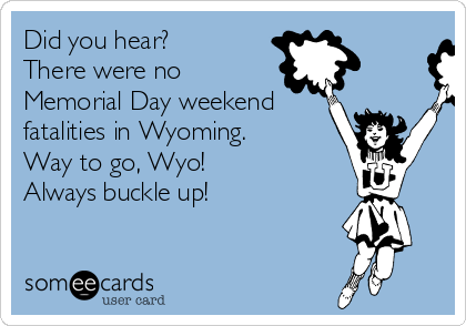 Did you hear? There were no Memorial Day weekend fatalities in Wyoming. Way to go, Wyo!  Always buckle up!