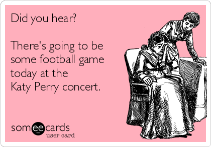 Did you hear?   There's going to be some football game today at the  Katy Perry concert.