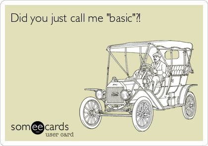"""Did you just call me """"basic""""?!"""