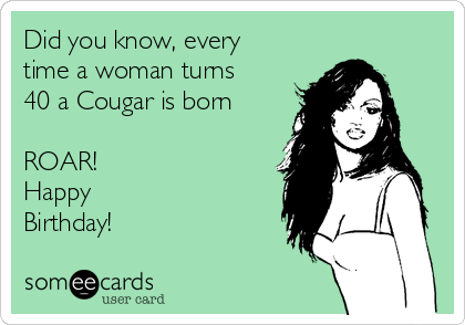 Did You Know Every Time A Woman Turns 40 Cougar Is Born ROAR