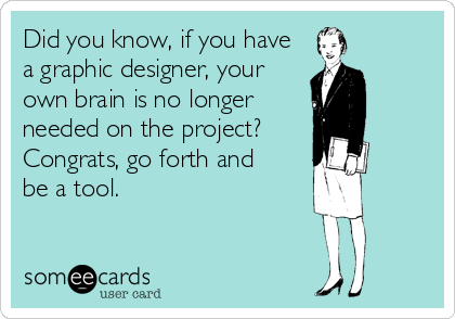 Did you know, if you have a graphic designer, your own brain is no longer needed on the project?  Congrats, go forth and  be a tool.