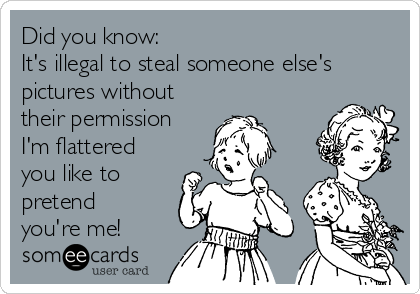 Did you know: It's illegal to steal someone else's pictures without their permission I'm flattered you like to pretend you're me!