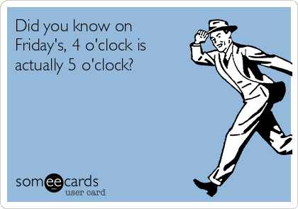 Did you know on Friday's, 4 o'clock is actually 5 o'clock?