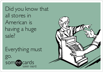 Did you know that  all stores in American is having a huge sale?  Everything must go.