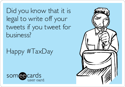 Did you know that it is legal to write off your tweets if you tweet for business?  Happy #TaxDay