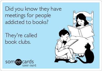 Did you know they have meetings for people addicted to books?  They're called book clubs.