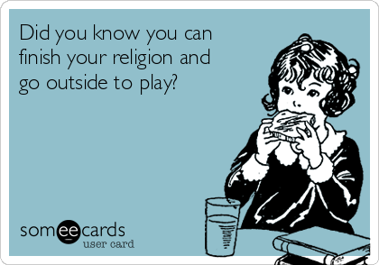Did you know you can finish your religion and go outside to play?
