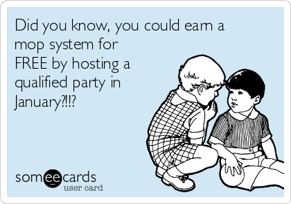 Did you know, you could earn a mop system for FREE by hosting a  qualified party in January?!!?