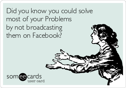 Did you know you could solve most of your Problems by not broadcasting them on Facebook?