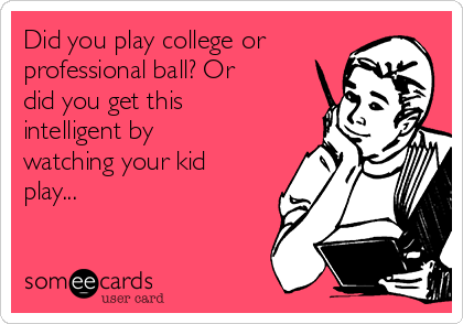 Did you play college or professional ball? Or did you get this intelligent by watching your kid play...