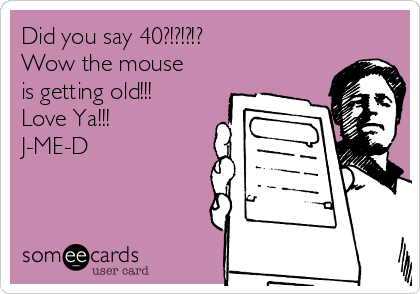 Did you say 40?!?!?!? Wow the mouse is getting old!!! Love Ya!!! J-ME-D