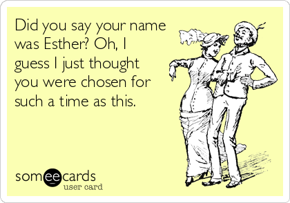 Did you say your name was Esther? Oh, I guess I just thought you were chosen for such a time as this.