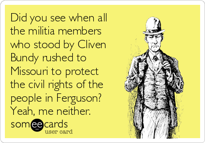 Did you see when all the militia members who stood by Cliven Bundy rushed to Missouri to protect the civil rights of the people in Ferguson? Yeah, me neither.